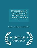 Proceedings of the Society of Antiquaries of London, Volume I - Scholar's Choice Edition