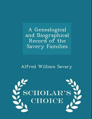A Genealogical and Biographical Record of the Savery Families - Scholar's Choice Edition