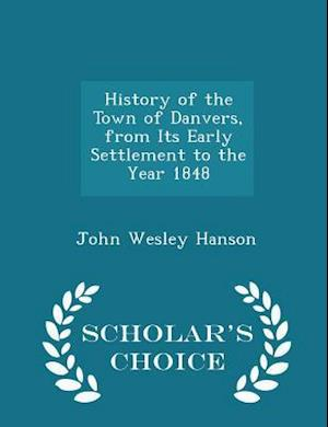 History of the Town of Danvers, from Its Early Settlement to the Year 1848 - Scholar's Choice Edition