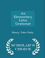An Elementary Latin Grammar - Scholar's Choice Edition