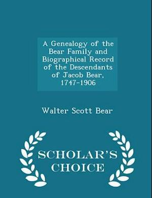 A Genealogy of the Bear Family and Biographical Record of the Descendants of Jacob Bear, 1747-1906 - Scholar's Choice Edition