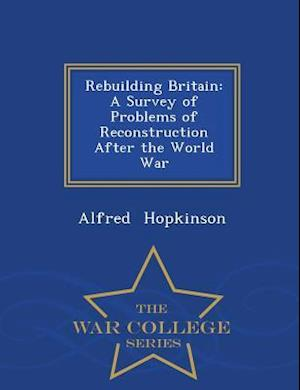 Rebuilding Britain: A Survey of Problems of Reconstruction After the World War - War College Series