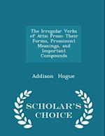 The Irregular Verbs of Attic Prose: Their Forms, Prominent Meanings, and Important Compounds - Scholar's Choice Edition af Addison Hogue