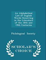An Alphabetical List of English Words Occurring in the Literature of the 18th and 19th Centuries - Scholar's Choice Edition af Philological Society