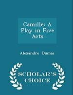 Camille: A Play in Five Acts - Scholar's Choice Edition