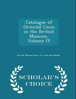 Catalogue of Oriental Coins in the British Museum, Volume IV - Scholar's Choice Edition