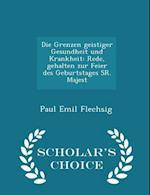Die Grenzen geistiger Gesundheit und Krankheit: Rede, gehalten zur Feier des Geburtstages SR. Majest - Scholar's Choice Edition