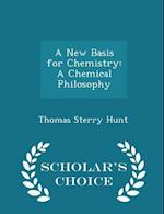 A New Basis for Chemistry: A Chemical Philosophy - Scholar's Choice Edition