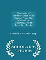 Abstracts of Somersetshire Wills Copied from the Manuscript Collections of the Late Rev. Frede - Scholar's Choice Edition