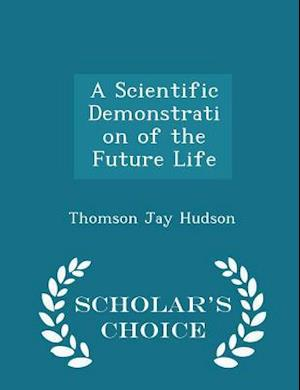 A Scientific Demonstration of the Future Life - Scholar's Choice Edition