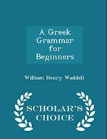 A Greek Grammar for Beginners - Scholar's Choice Edition af William Henry Waddell