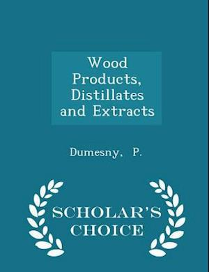 Wood Products, Distillates and Extracts - Scholar's Choice Edition