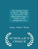 The Fundus Oculi of Birds, Especially as Viewed by the Ophthalmoscope; a study in the comparative an - Scholar's Choice Edition