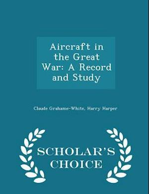 Aircraft in the Great War: A Record and Study - Scholar's Choice Edition