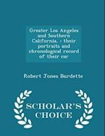 Greater Los Angeles and Southern California, : their portraits and chronological record of their car - Scholar's Choice Edition af Robert Jones Burdette
