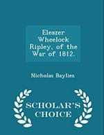 Eleazer Wheelock Ripley, of the War of 1812. - Scholar's Choice Edition