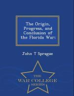 The Origin, Progress, and Conclusion of the Florida War; - War College Series af John T. Sprague