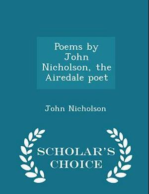Poems by John Nicholson, the Airedale poet - Scholar's Choice Edition
