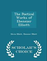 The Poetical Works of Ebenezer Elliott; - Scholar's Choice Edition