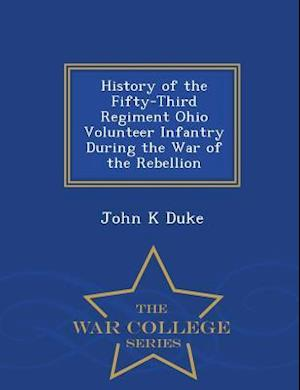 History of the Fifty-Third Regiment Ohio Volunteer Infantry During the War of the Rebellion - War College Series