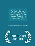 An Introduction to the Study of the Compounds of Carbon or Organic Chemistry - Scholar's Choice Edition