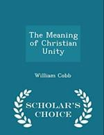 The Meaning of Christian Unity - Scholar's Choice Edition