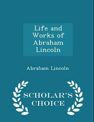 Life and Works of Abraham Lincoln - Scholar's Choice Edition