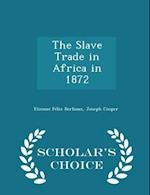 The Slave Trade in Africa in 1872 - Scholar's Choice Edition