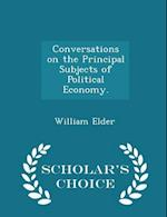 Conversations on the Principal Subjects of Political Economy. - Scholar's Choice Edition af William Elder