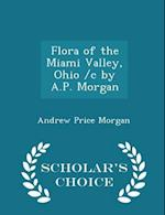 Flora of the Miami Valley, Ohio /c by A.P. Morgan - Scholar's Choice Edition af Andrew Price Morgan