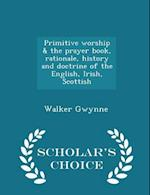 Primitive Worship & the Prayer Book, Rationale, History and Doctrine of the English, Irish, Scottish - Scholar's Choice Edition af Walker Gwynne