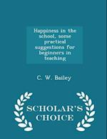 Happiness in the school, some practical suggestions for beginners in teaching - Scholar's Choice Edition af C. W. Bailey