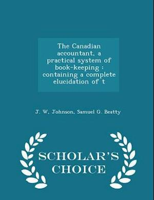 The Canadian accountant, a practical system of book-keeping : containing a complete elucidation of t - Scholar's Choice Edition