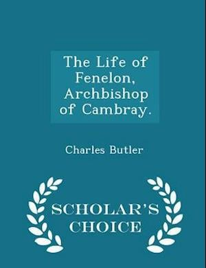 The Life of Fenelon, Archbishop of Cambray. - Scholar's Choice Edition