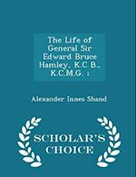 The Life of General Sir Edward Bruce Hamley, K.C B., K.C.M.G. ; - Scholar's Choice Edition