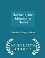 Nothing But Money; A Novel - Scholar's Choice Edition af Timothy Shay Arthur