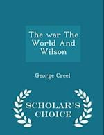 The War the World and Wilson - Scholar's Choice Edition af George Creel