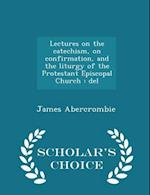 Lectures on the catechism, on confirmation, and the liturgy of the Protestant Episcopal Church : del - Scholar's Choice Edition