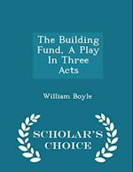 The Building Fund, A Play In Three Acts - Scholar's Choice Edition