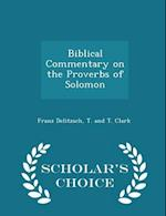 Biblical Commentary on the Proverbs of Solomon - Scholar's Choice Edition af Franz Delitzsch