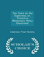 Ten Years on the Euphrates; Or, Primitive Missionary Policy Illustrated. - Scholar's Choice Edition af American Tract Society
