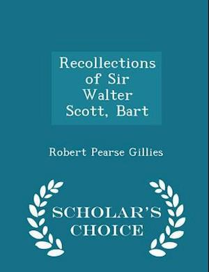 Recollections of Sir Walter Scott, Bart - Scholar's Choice Edition