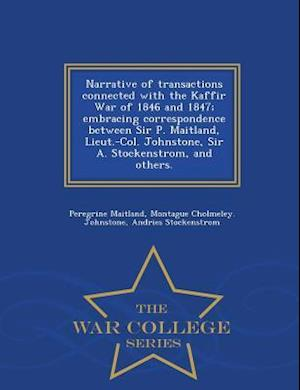 Narrative of Transactions Connected with the Kaffir War of 1846 and 1847; Embracing Correspondence Between Sir P. Maitland, Lieut.-Col. Johnstone, Sir