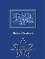 A Compleat History of the Late War in the Netherlands: Together with an Abstract of the Treaty at Utrecht, Volume 1 - War College Series af Thomas Brodrick