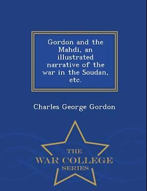 Gordon and the Mahdi, an Illustrated Narrative of the War in the Soudan, Etc. - War College Series