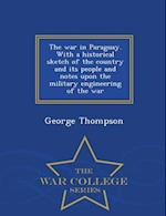 The War in Paraguay. with a Historical Sketch of the Country and Its People and Notes Upon the Military Engineering of the War - War College Series af George Thompson