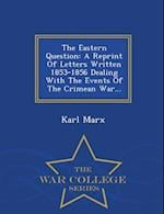 The Eastern Question: A Reprint Of Letters Written 1853-1856 Dealing With The Events Of The Crimean War... - War College Series