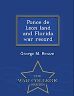 Ponce de Leon Land and Florida War Record - War College Series af George M. Brown