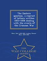 The Eastern question, a reprint of letters written 1853-1856 dealing with the events of the Crimean War - War College Series