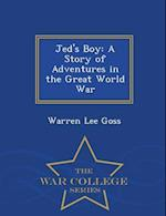 Jed's Boy: A Story of Adventures in the Great World War - War College Series